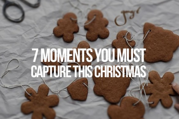 7 Moments You Must Capture this Christmas