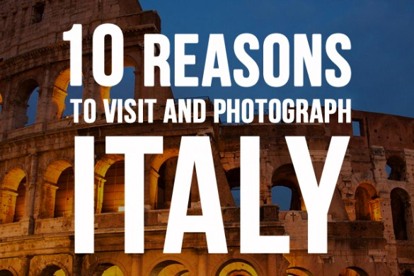 10 Reasons to Visit and Photograph Italy