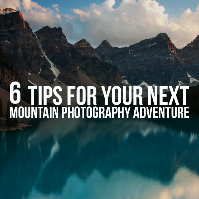 6 Tips You Must Read Before Your Next Mountain Photography Adventure