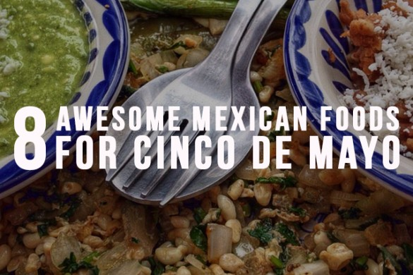 8 Awesome Mexican Foods for Cinco De Mayo