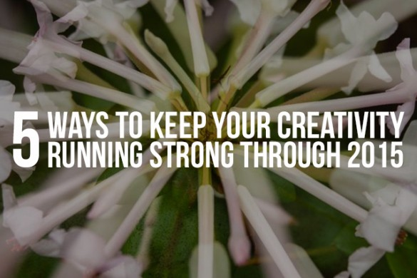5 Ways to Keep Your Creativity Running Strong Through 2015