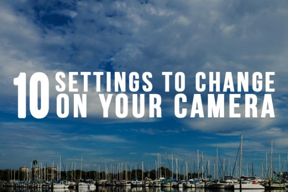 10 Settings to Change on Your Camera Right Now